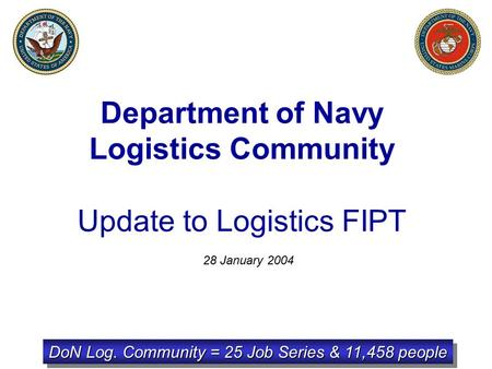 Department of Navy Logistics Community Update to Logistics FIPT 28 January 2004 DoN Log. Community = 25 Job Series & 11,458 people.