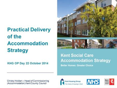 Practical Delivery of the Accommodation Strategy KHG OP Day 22 October 2014 Christy Holden – Head of Commissioning (Accommodation) Kent County Council.