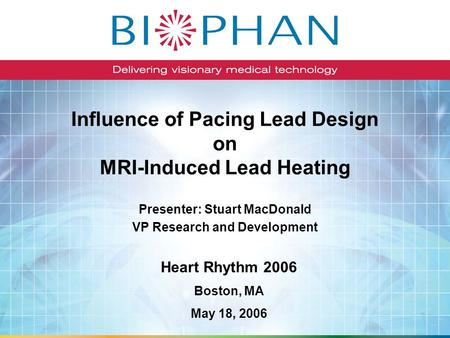 Influence of Pacing Lead Design on MRI-Induced Lead Heating Presenter: Stuart MacDonald VP Research and Development Heart Rhythm 2006 Boston, MA May 18,