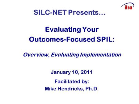 SILC-NET Presents… Evaluating Your Outcomes-Focused SPIL: Overview, Evaluating Implementation January 10, 2011 Facilitated by: Mike Hendricks, Ph.D.