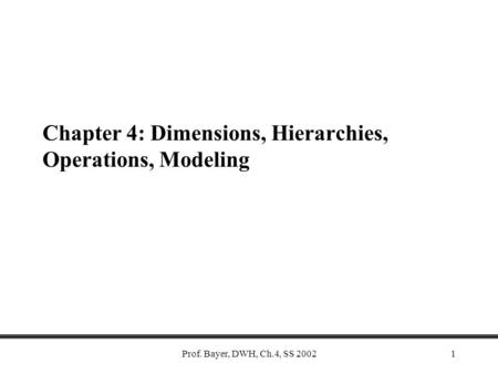 Prof. Bayer, DWH, Ch.4, SS 20021 Chapter 4: Dimensions, Hierarchies, Operations, Modeling.