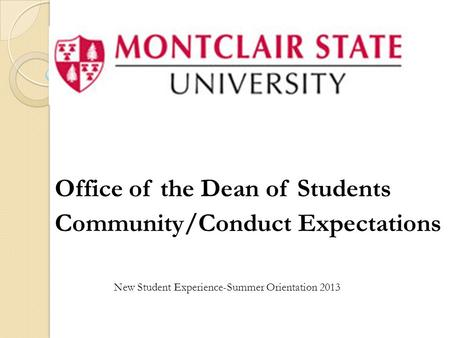 Office of the Dean of Students Community/Conduct Expectations New Student Experience-Summer Orientation 2013.