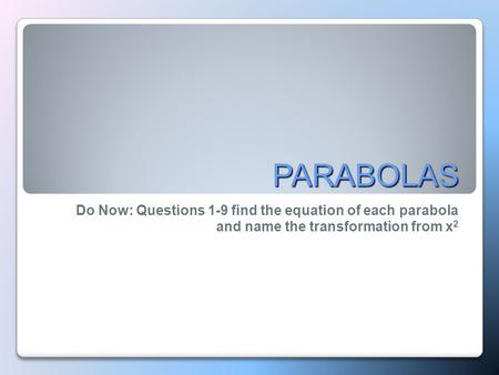 PARABOLAS Do Now: Questions 1-9 find the equation of each parabola and name the transformation from x 2.