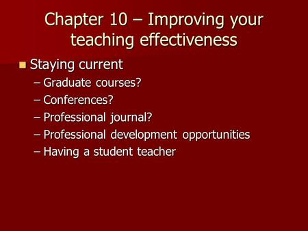 Chapter 10 – Improving your teaching effectiveness Staying current Staying current –Graduate courses? –Conferences? –Professional journal? –Professional.