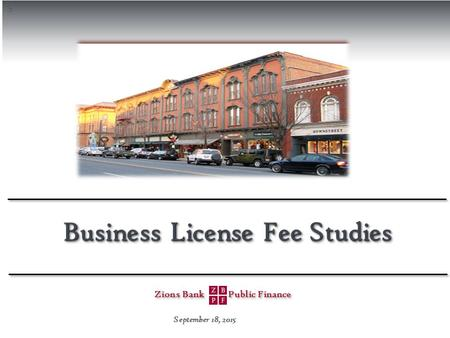 S Zions Bank Public Finance Zions Bank Public Finance Business License Fee Studies September 18, 2015.