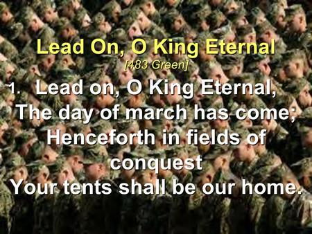 Lead on, O King Eternal, The day of march has come; Henceforth in fields of conquest Your tents shall be our home. Lead On, O King Eternal [483 Green]