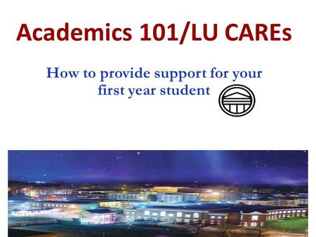 Academics 101/LU CAREs How to provide support for your first year student.