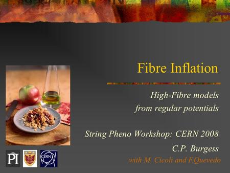 Fibre Inflation High-Fibre models from regular potentials String Pheno Workshop: CERN 2008 C.P. Burgess with M. Cicoli and F.Quevedo.