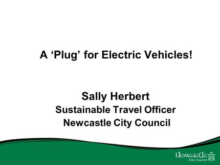 A 'Plug' for Electric Vehicles! Sally Herbert Sustainable Travel Officer Newcastle City Council.