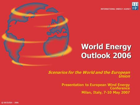 World Energy Outlook 2006 Scenarios for the World and the European Union Presentation to European Wind Energy Conference Milan, Italy, 7-10 May 2007.