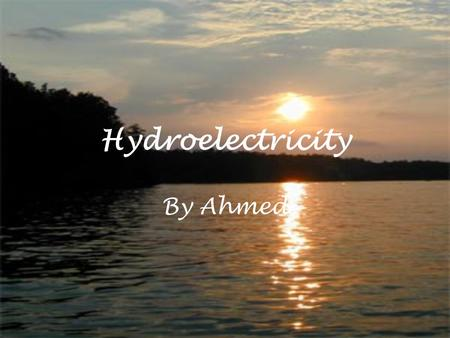 Hydroelectricity By Ahmed. What is hydroelectricity? It is basically the use of water to produce electricity, it is much more kinder to the environment.