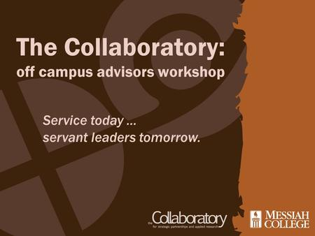 The Collaboratory: off campus advisors workshop Service today … servant leaders tomorrow.