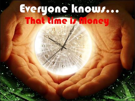 Everyone knows… That time is Money AND Money does not… GROW on trees.