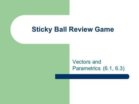 Sticky Ball Review Game Vectors and Parametrics (6.1, 6.3)