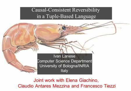Ivan Lanese Computer Science Department University of Bologna/INRIA Italy Causal-Consistent Reversibility in a Tuple-Based Language Joint work with Elena.