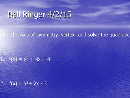 Bell Ringer 4/2/15 Find the Axis of symmetry, vertex, and solve the quadratic eqn. 1. f(x) = x 2 + 4x + 4 2. f(x) = x 2 + 2x - 3.