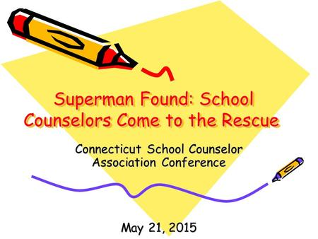 Superman Found: School Counselors Come to the Rescue Superman Found: School Counselors Come to the Rescue Connecticut School Counselor Association Conference.