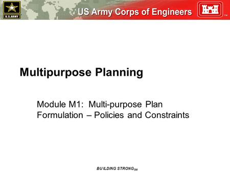 Multipurpose Planning Module M1: Multi-purpose Plan Formulation – Policies and Constraints BU ILDING STRONG SM.