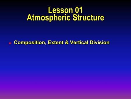 Lesson 01 Atmospheric Structure n Composition, Extent & Vertical Division.