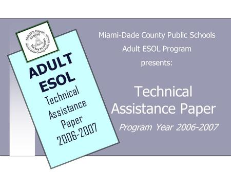 Technical Assistance Paper Program Year 2006-2007 Miami-Dade County Public Schools Adult ESOL Program presents: ADULT ESOL Technical Assistance Paper 2006-2007.