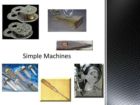  Have few or no moving parts  Make work easier  Can be combined to create complex machines  Six simple machines: Lever, Inclined Plane, Wheel and.