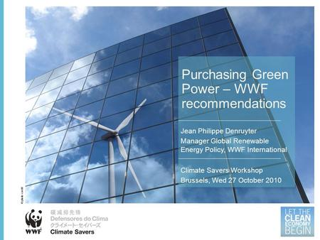 Purchasing Green Power – WWF recommendations Jean Philippe Denruyter Manager Global Renewable Energy Policy, WWF International Climate Savers Workshop.