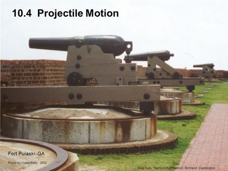 10.4 Projectile Motion Greg Kelly, Hanford High School, Richland, Washington Photo by Vickie Kelly, 2002 Fort Pulaski, GA.