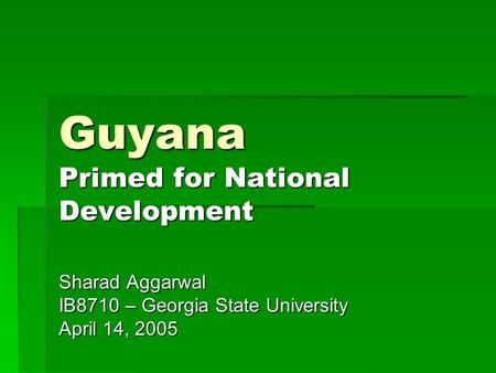 Guyana Primed for National Development Sharad Aggarwal IB8710 – Georgia State University April 14, 2005.