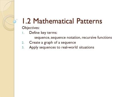 1.2 Mathematical Patterns Objectives: 1. Define key terms: sequence, sequence notation, recursive functions 2. Create a graph of a sequence 3. Apply sequences.