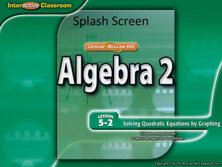 Splash Screen. Concept Example 1 Two Real Solutions Solve x 2 + 6x + 8 = 0 by graphing. Graph the related quadratic function f(x) = x 2 + 6x + 8. The.
