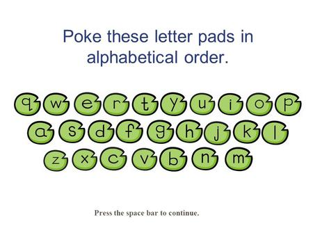Poke these letter pads in alphabetical order. Press the space bar to continue.