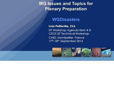 Ivan Petiteville, ESA SIT Workshop Agenda Item # 8 CEOS SIT Technical Workshop CNES, Montpellier, France 17 th -18 th September 2014 WG Issues and Topics.
