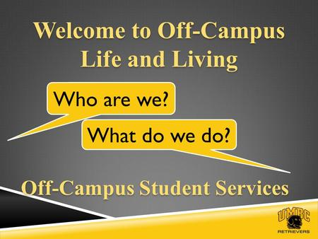 Welcome to Off-Campus Life and Living Who are we? What do we do? Off-Campus Student Services.