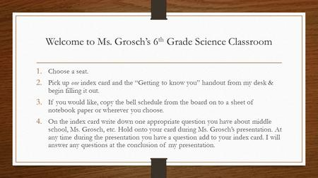 "Welcome to Ms. Grosch's 6 th Grade Science Classroom 1. Choose a seat. 2. Pick up one index card and the ""Getting to know you"" handout from my desk & begin."