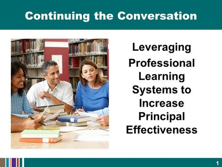 Continuing the Conversation Leveraging Professional Learning Systems to Increase Principal Effectiveness 1.