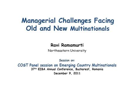 Managerial Challenges Facing Old and New Multinationals Ravi Ramamurti Northeastern University Session on: COST Panel session on Emerging Country Multinationals.