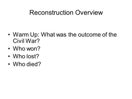 Reconstruction Overview Warm Up: What was the outcome of the Civil War? Who won? Who lost? Who died?