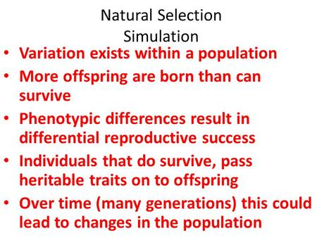 Natural Selection Simulation Variation exists within a population More offspring are born than can survive Phenotypic differences result in differential.