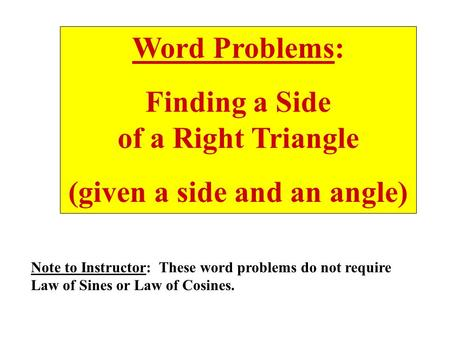 Word Problems: Finding a Side of a Right Triangle (given a side and an angle) Note to Instructor: These word problems do not require Law of Sines or Law.