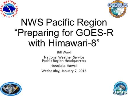 "NWS Pacific Region ""Preparing for GOES-R with Himawari-8"" Bill Ward National Weather Service Pacific Region Headquarters Honolulu, Hawaii Wednesday, January."