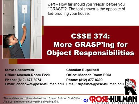 These slides and others derived from Shawn Bohner, Curt Clifton, Alex Lo, and others involved in delivering 374. CSSE 374: More GRASP'ing for Object Responsibilities.