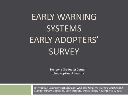 EARLY WARNING SYSTEMS EARLY ADOPTERS' SURVEY Interpretive Summary Highlights of EWS Early Adopters Learning and Sharing Summit Survey, George W. Bush Institute,