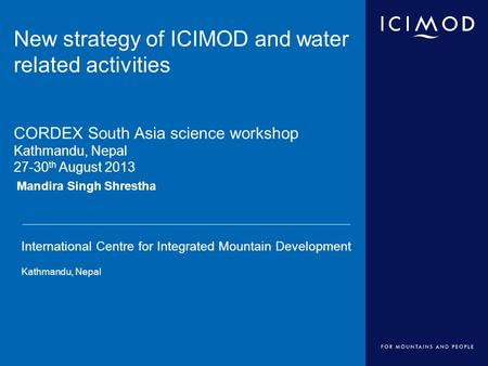 International Centre for Integrated Mountain Development Kathmandu, Nepal Mandira Singh Shrestha New strategy of ICIMOD and water related activities CORDEX.