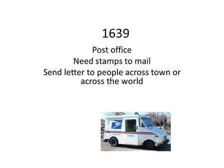 1639 Post office Need stamps to mail Send letter to people across town or across the world.