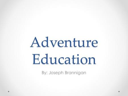 Adventure Education By: Joseph Brannigan. Are you up for an Adventure? Are your students becoming less engaged in activities? Behavior issues rising?