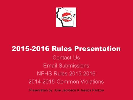 2015-2016 Rules Presentation Contact Us Email Submissions NFHS Rules 2015-2016 2014-2015 Common Violations Presentation by: Julie Jacobson & Jessica Pankow.