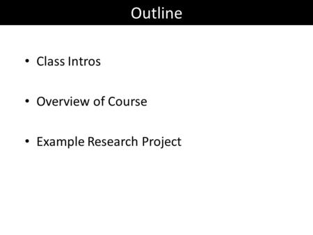 Outline Class Intros Overview of Course Example Research Project.