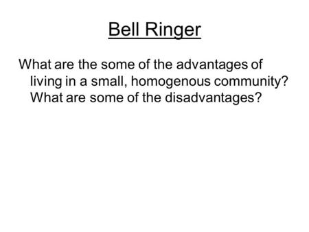 Bell Ringer What are the some of the advantages of living in a small, homogenous community? What are some of the disadvantages?