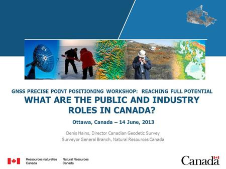 GNSS PRECISE POINT POSITIONING WORKSHOP: REACHING FULL POTENTIAL WHAT ARE THE PUBLIC AND INDUSTRY ROLES IN CANADA? Ottawa, Canada – 14 June, 2013 Denis.