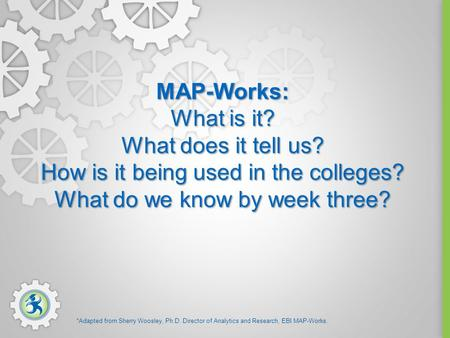 MAP-Works: What is it? What does it tell us? How is it being used in the colleges? What do we know by week three? *Adapted from Sherry Woosley, Ph.D. Director.
